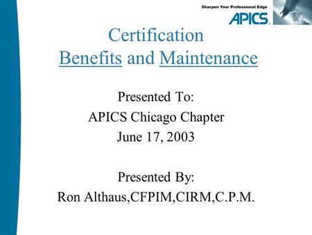 Certification Benefits and Maintenance Presented To: APICS Chicago Chapter June 17, 2003 Presented By: Ron Althaus,CFPIM,CIRM,C.P.M.