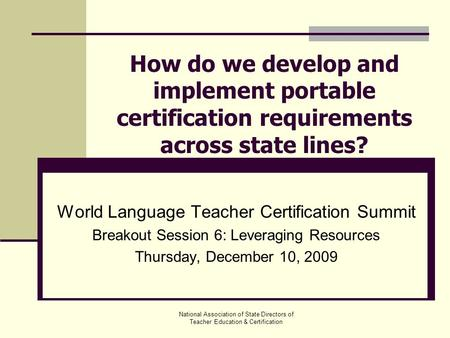 National Association of State Directors of Teacher Education & Certification How do we develop and implement portable certification requirements across.
