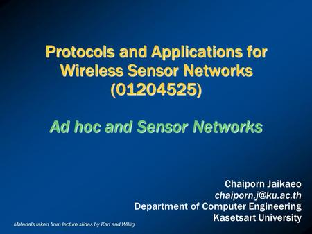 Protocols and Applications for Wireless Sensor Networks (01204525) Ad hoc and Sensor Networks Chaiporn Jaikaeo Department of Computer.