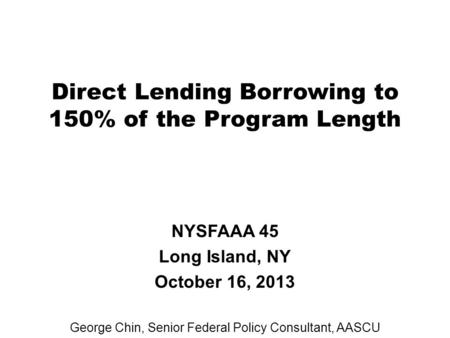 Direct Lending Borrowing to 150% of the Program Length NYSFAAA 45 Long Island, NY October 16, 2013 George Chin, Senior Federal Policy Consultant, AASCU.