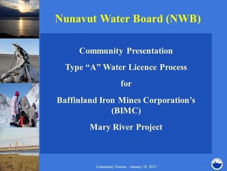 "Nunavut Water Board (NWB) Community Presentation Type ""A"" Water Licence Process for Baffinland Iron Mines Corporation's (BIMC) Mary River Project Community."