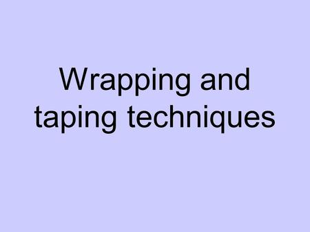"Wrapping and taping techniques. Steps 1. Ask Permission 2. Expose the area 3. ""Roll"" the bandage on 4. Start on top of hand/foot and pull slightly tight."