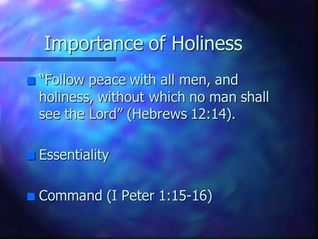 "Importance of Holiness n ""Follow peace with all men, and holiness, without which no man shall see the Lord"" (Hebrews 12:14). n Essentiality n Command (I."