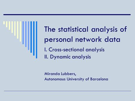 The statistical analysis of personal network data I. Cross-sectional analysis II. Dynamic analysis Miranda Lubbers, Autonomous University of Barcelona.