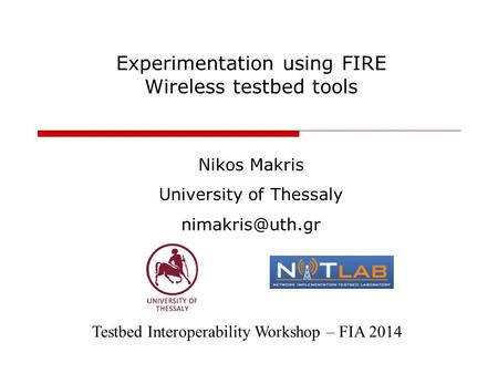 Experimentation using FIRE Wireless testbed tools Nikos Makris University of Thessaly Testbed Interoperability Workshop – FIA 2014.
