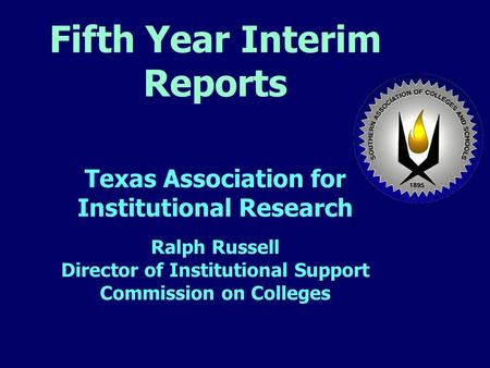 Fifth Year Interim Reports Texas Association for Institutional Research Ralph Russell Director of Institutional Support Commission on Colleges.