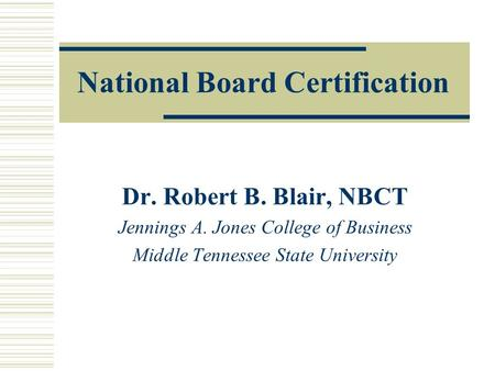 National Board Certification Dr. Robert B. Blair, NBCT Jennings A. Jones College of Business Middle Tennessee State University.