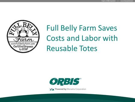 Property of ORBIS Corporation | www.orbiscorporation.com Full Belly Farm Saves Costs and Labor with Reusable Totes.