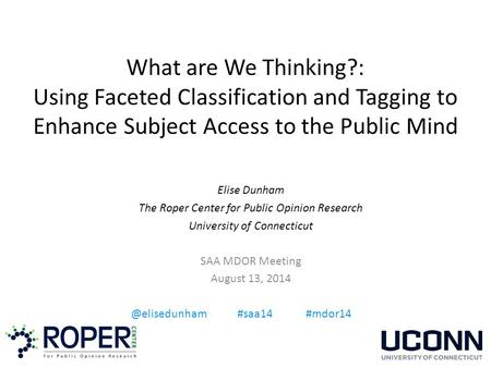 What are We Thinking?: Using Faceted Classification and Tagging to Enhance Subject Access to the Public Mind Elise Dunham The Roper Center for Public Opinion.