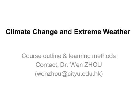 Climate Change and Extreme Weather Course outline & learning methods Contact: Dr. Wen ZHOU