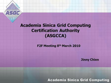 Academia Sinica Grid Computing Certification Authority (ASGCCA) Jinny Chien F2F Meeting 8 th March 2010.