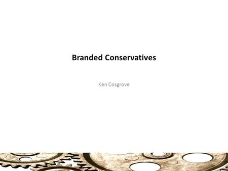 Branded Conservatives Ken Cosgrove 1. Party Brands Product Approach: 2 Party Public (Market) ? Policy No clear connection between what a party does or.