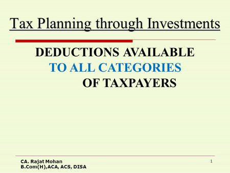 CA. Rajat Mohan B.Com(H),ACA, ACS, DISA 1 Tax Planning through Investments DEDUCTIONS AVAILABLE TO ALL CATEGORIES OF TAXPAYERS.