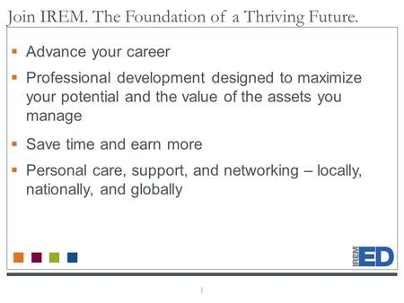 1 Join IREM. The Foundation of a Thriving Future.  Advance your career  Professional development designed to maximize your potential and the value of.