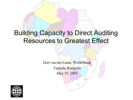 Building Capacity to Direct Auditing Resources to Greatest Effect Gert van der Linde, World Bank Uganda, Kampala May 19, 2004.