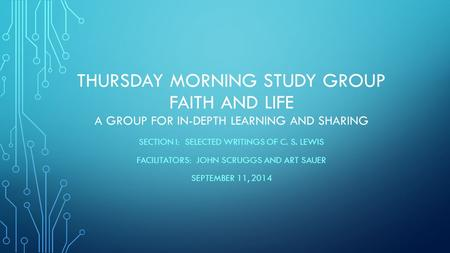 THURSDAY MORNING STUDY GROUP FAITH AND LIFE A GROUP FOR IN-DEPTH LEARNING AND SHARING SECTION I: SELECTED WRITINGS OF C. S. LEWIS FACILITATORS: JOHN SCRUGGS.