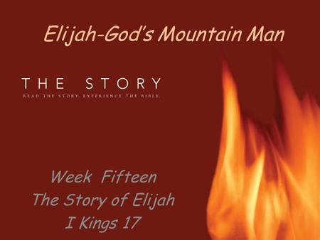Elijah-God's Mountain Man Week Fifteen The Story of Elijah I Kings 17.