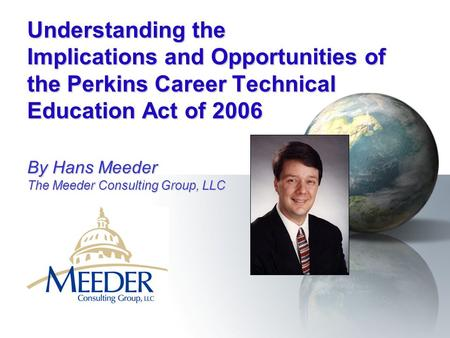Understanding the Implications and Opportunities of the Perkins Career Technical Education Act of 2006 By Hans Meeder The Meeder Consulting Group, LLC.