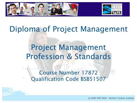 Diploma of Project Management Project Management Profession & Standards Course Number 17872 Qualification Code BSB51507.