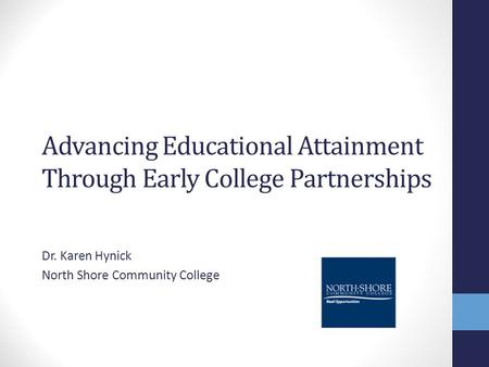 Advancing Educational Attainment Through Early College Partnerships Dr. Karen Hynick North Shore Community College.