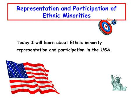 Today I will learn about Ethnic minority representation and participation in the USA. Representation and Participation of Ethnic Minorities.