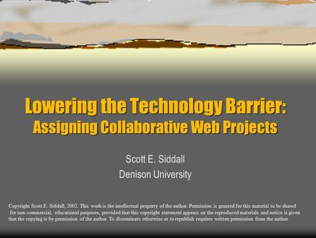 Lowering the Technology Barrier: Assigning Collaborative Web Projects Scott E. Siddall Denison University Copyright Scott E. Siddall, 2002. This work is.
