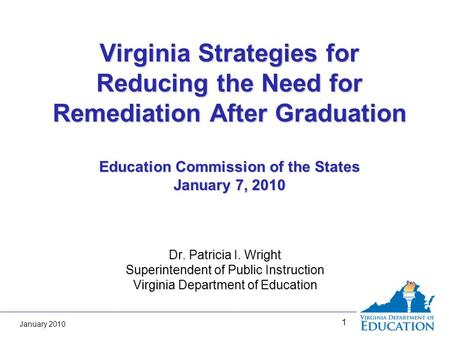 January 2010 1 Virginia Strategies for Reducing the Need for Remediation After Graduation Education Commission of the States January 7, 2010 Dr. Patricia.
