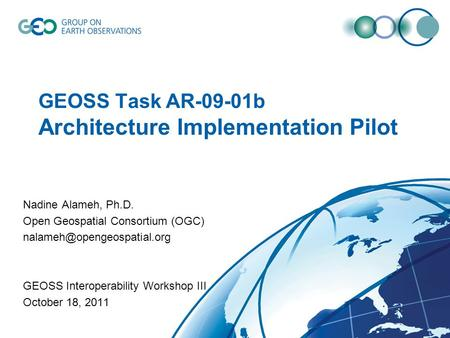 GEOSS Task AR-09-01b Architecture Implementation Pilot Nadine Alameh, Ph.D. Open Geospatial Consortium (OGC) GEOSS Interoperability.