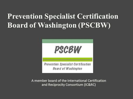 Prevention Specialist Certification Board of Washington (PSCBW) A member board of the International Certification and Reciprocity Consortium (IC&RC)