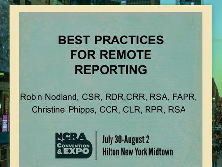 BEST PRACTICES FOR REMOTE REPORTING Robin Nodland, CSR, RDR,CRR, RSA, FAPR, Christine Phipps, CCR, CLR, RPR, RSA.