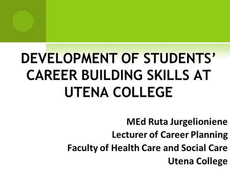 DEVELOPMENT OF STUDENTS' CAREER BUILDING SKILLS AT UTENA COLLEGE MEd Ruta Jurgelioniene Lecturer of Career Planning Faculty of Health Care and Social Care.