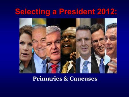 Selecting a President 2012: Primaries & Caucuses.