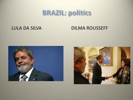 LULA DA SILVA DILMA ROUSSEFF. Brazilian politics (2) Lula: difficult balancing between promoting business and making progress on social issues. Programa.