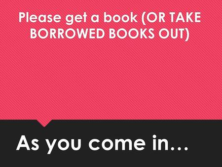 As you come in… Please get a book (OR TAKE BORROWED BOOKS OUT)