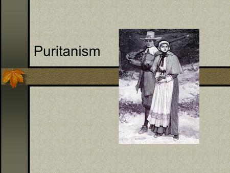 Puritanism. This religion profoundly affected every aspect of their lives- political organizations, attitudes, literature and dress. They lived under.