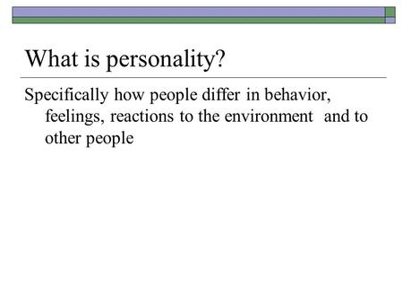 What is personality? Specifically how people differ in behavior, feelings, reactions to the environment and to other people.
