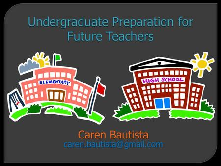 Undergraduate Preparation for Future Teachers Caren Bautista