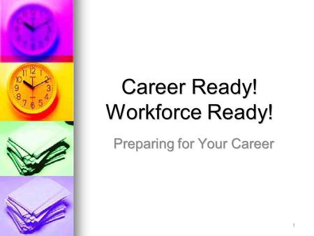 Career Ready! Workforce Ready! Preparing for Your Career 1.