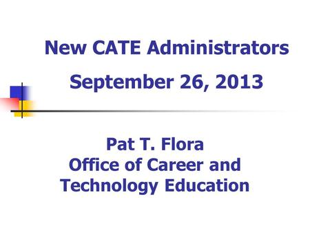 New CATE Administrators September 26, 2013 Pat T. Flora Office of Career and Technology Education.