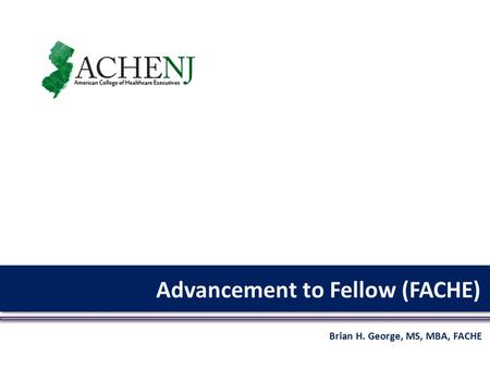 Advancement to Fellow (FACHE) Brian H. George, MS, MBA, FACHE.