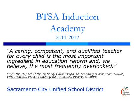 "BTSA Induction Academy 2011-2012 ""A caring, competent, and qualified teacher for every child is the most important ingredient in education reform and,"