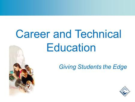 Career and Technical Education Giving Students the Edge.