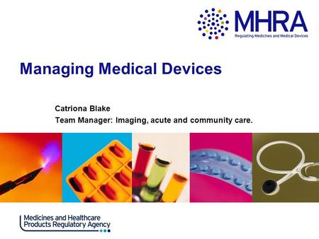 Managing Medical Devices Catriona Blake Team Manager: Imaging, acute and community care.