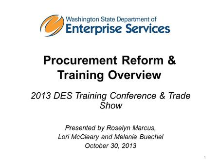Procurement Reform & Training Overview 2013 DES Training Conference & Trade Show Presented by Roselyn Marcus, Lori McCleary and Melanie Buechel October.