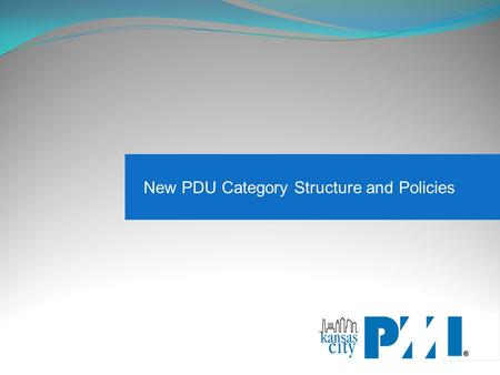 New PDU Category Structure and Policies. Why the change? - Studies show that people did not fully understand the PDU categories and how to appropriately.