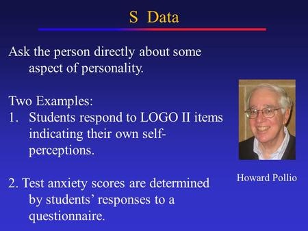 S Data Ask the person directly about some aspect of personality. Two Examples: 1.Students respond to LOGO II items indicating their own self- perceptions.