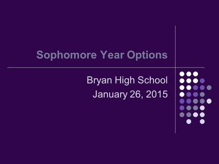 Sophomore Year Options Bryan High School January 26, 2015.