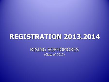REGISTRATION 2013.2014 RISING SOPHOMORES (Class of 2017)