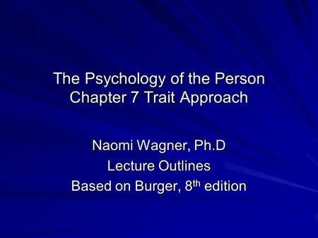 The Psychology of the Person Chapter 7 Trait Approach Naomi Wagner, Ph.D Lecture Outlines Based on Burger, 8 th edition.