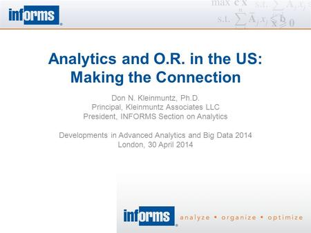 Analytics and O.R. in the US: Making the Connection Don N. Kleinmuntz, Ph.D. Principal, Kleinmuntz Associates LLC President, INFORMS Section on Analytics.